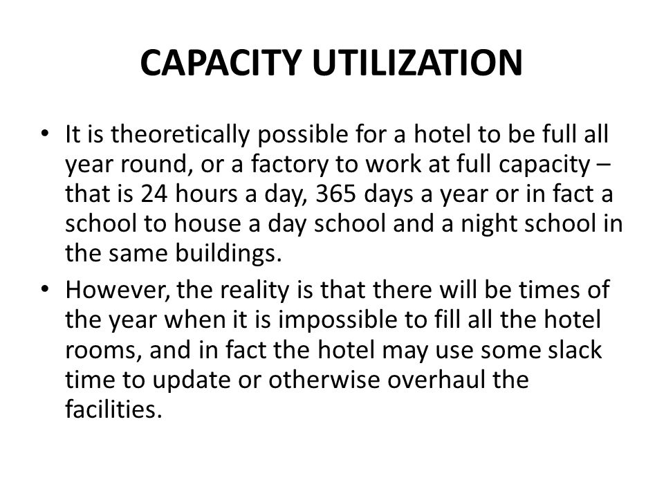 CAPACITY UTILIZATION It is theoretically possible for a hotel to be full all year round, or a factory to work at full capacity – that is 24 hours a da
