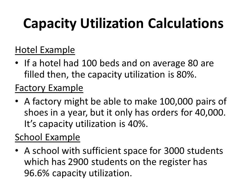 Capacity Utilization Calculations Hotel Example If a hotel had 100 beds and on average 80 are filled then, the capacity utilization is 80%.