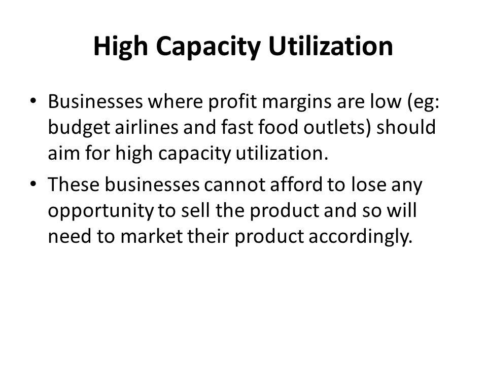 High Capacity Utilization Businesses where profit margins are low (eg: budget airlines and fast food outlets) should aim for high capacity utilization.
