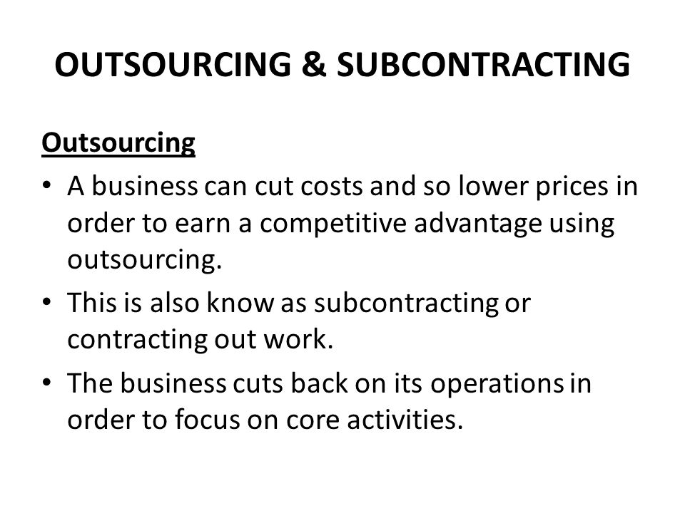 OUTSOURCING & SUBCONTRACTING Outsourcing A business can cut costs and so lower prices in order to earn a competitive advantage using outsourcing.