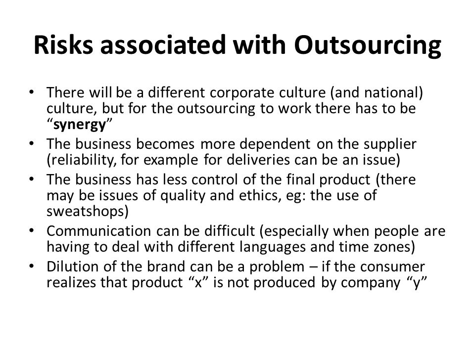 Risks associated with Outsourcing There will be a different corporate culture (and national) culture, but for the outsourcing to work there has to be