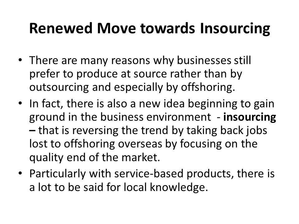 Renewed Move towards Insourcing There are many reasons why businesses still prefer to produce at source rather than by outsourcing and especially by offshoring.