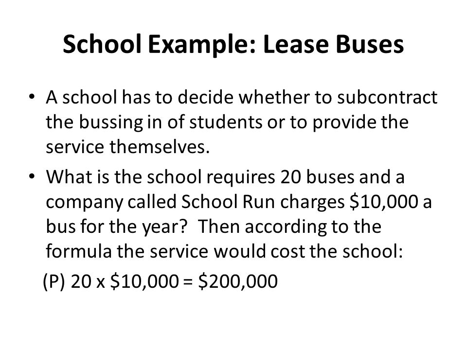 School Example: Lease Buses A school has to decide whether to subcontract the bussing in of students or to provide the service themselves. What is the