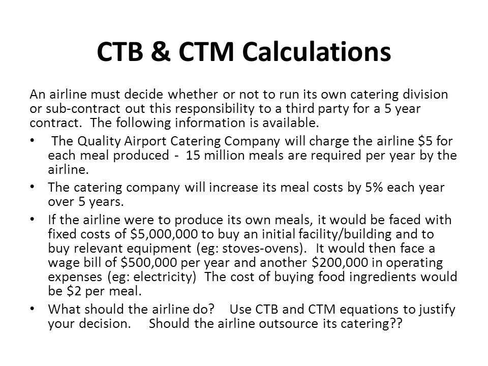 CTB & CTM Calculations An airline must decide whether or not to run its own catering division or sub-contract out this responsibility to a third party for a 5 year contract.
