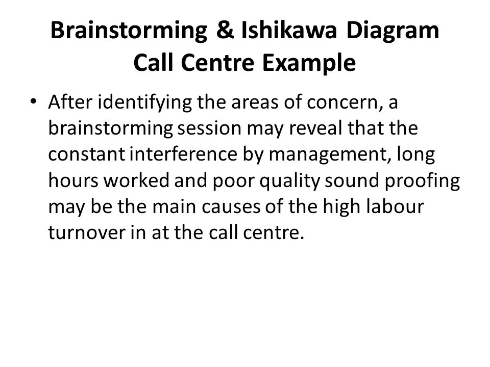Brainstorming & Ishikawa Diagram Call Centre Example After identifying the areas of concern, a brainstorming session may reveal that the constant interference by management, long hours worked and poor quality sound proofing may be the main causes of the high labour turnover in at the call centre.