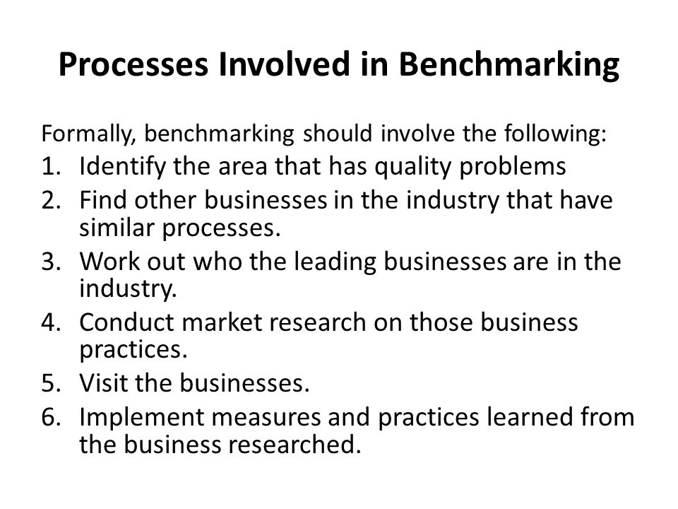 Processes Involved in Benchmarking Formally, benchmarking should involve the following: 1.Identify the area that has quality problems 2.Find other businesses in the industry that have similar processes.
