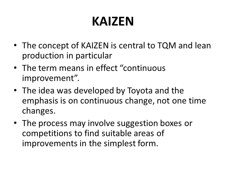 KAIZEN The concept of KAIZEN is central to TQM and lean production in particular The term means in effect continuous improvement .