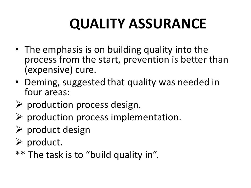 QUALITY ASSURANCE The emphasis is on building quality into the process from the start, prevention is better than (expensive) cure.