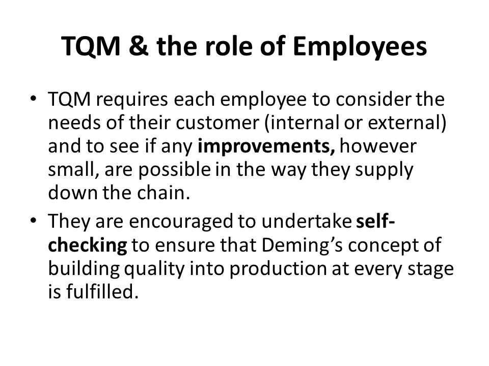 TQM & the role of Employees TQM requires each employee to consider the needs of their customer (internal or external) and to see if any improvements, however small, are possible in the way they supply down the chain.