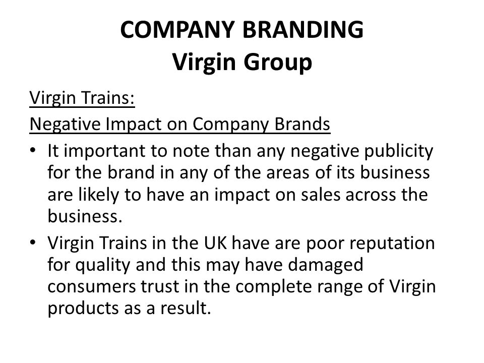 COMPANY BRANDING Virgin Group Virgin Trains: Negative Impact on Company Brands It important to note than any negative publicity for the brand in any o