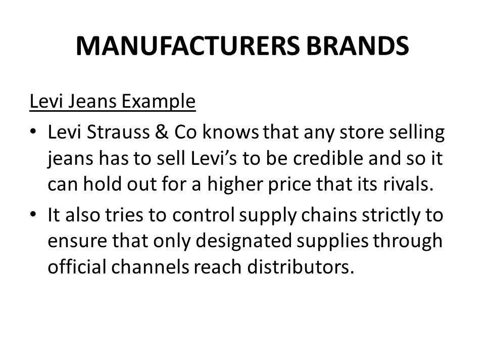 MANUFACTURERS BRANDS Levi Jeans Example Levi Strauss & Co knows that any store selling jeans has to sell Levi's to be credible and so it can hold out