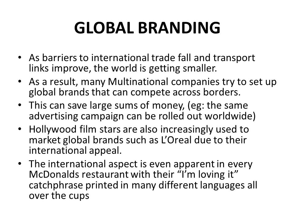 GLOBAL BRANDING As barriers to international trade fall and transport links improve, the world is getting smaller.