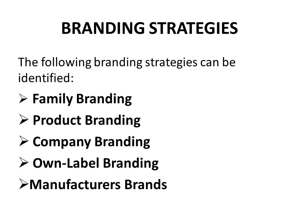BRANDING STRATEGIES The following branding strategies can be identified:  Family Branding  Product Branding  Company Branding  Own-Label Branding  Manufacturers Brands