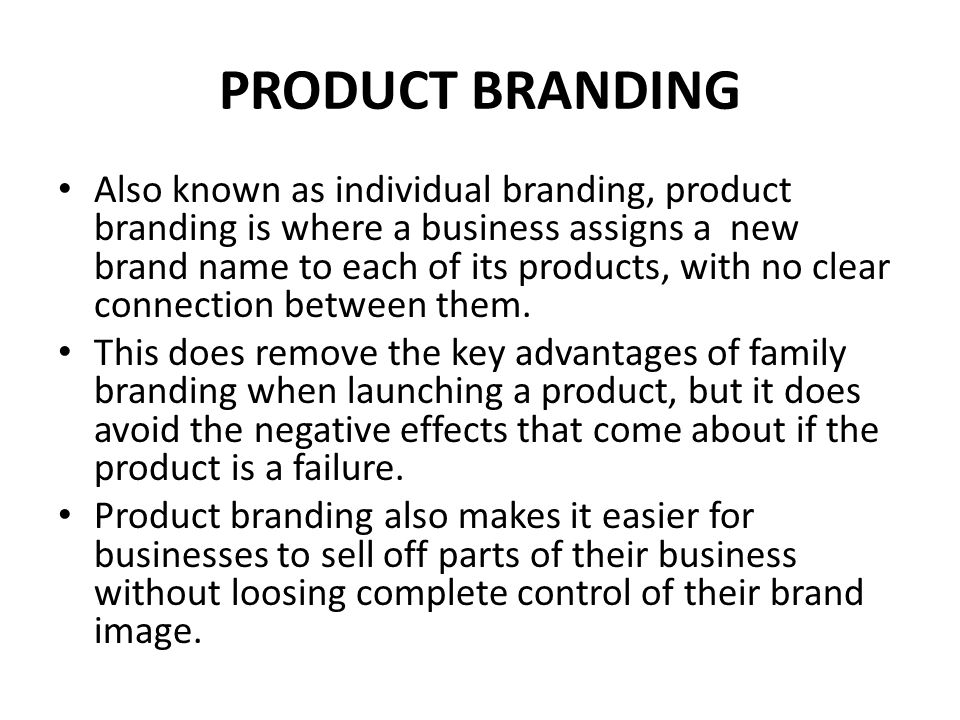 PRODUCT BRANDING Also known as individual branding, product branding is where a business assigns a new brand name to each of its products, with no cle