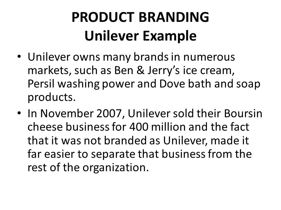 PRODUCT BRANDING Unilever Example Unilever owns many brands in numerous markets, such as Ben & Jerry's ice cream, Persil washing power and Dove bath a