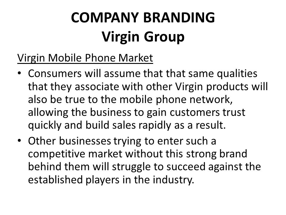 COMPANY BRANDING Virgin Group Virgin Mobile Phone Market Consumers will assume that that same qualities that they associate with other Virgin products will also be true to the mobile phone network, allowing the business to gain customers trust quickly and build sales rapidly as a result.