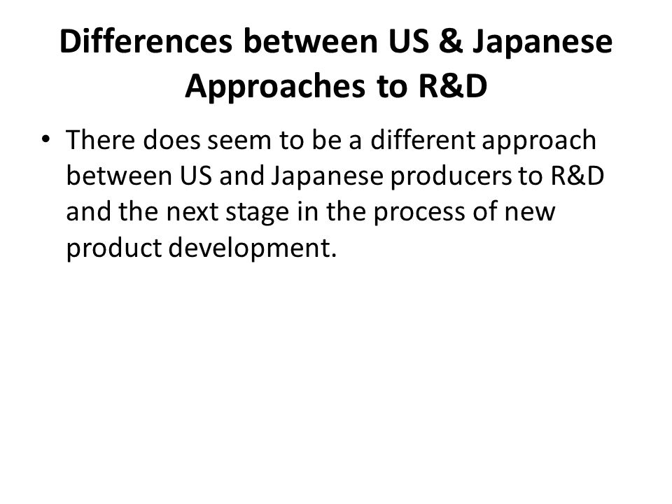 Differences between US & Japanese Approaches to R&D There does seem to be a different approach between US and Japanese producers to R&D and the next s