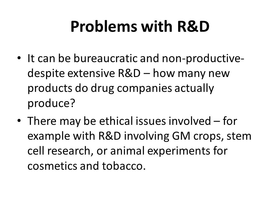 Problems with R&D It can be bureaucratic and non-productive- despite extensive R&D – how many new products do drug companies actually produce? There m