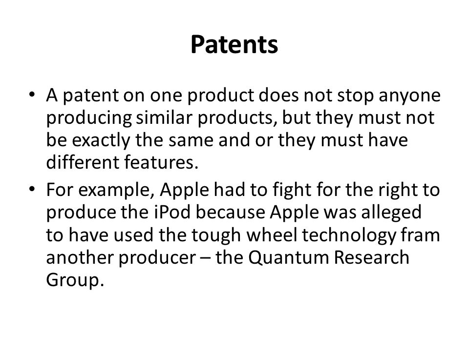Patents A patent on one product does not stop anyone producing similar products, but they must not be exactly the same and or they must have different