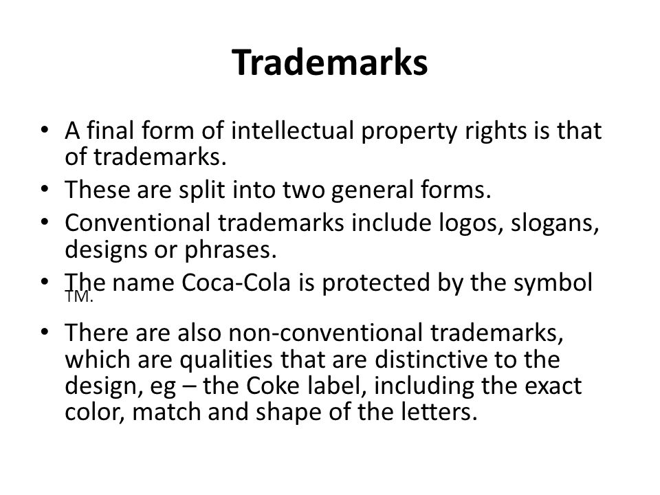 Trademarks A final form of intellectual property rights is that of trademarks. These are split into two general forms. Conventional trademarks include
