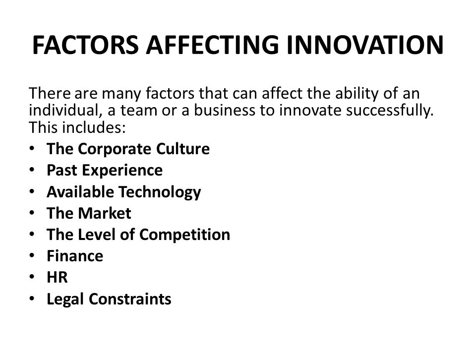 FACTORS AFFECTING INNOVATION There are many factors that can affect the ability of an individual, a team or a business to innovate successfully. This