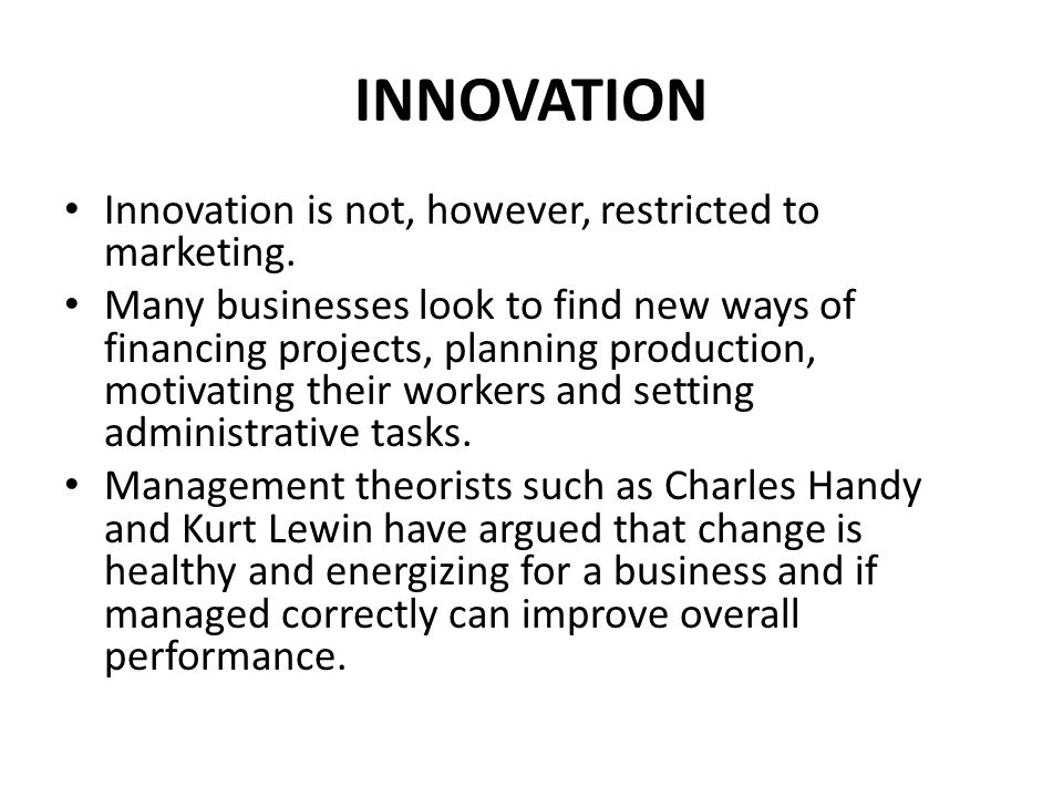 INNOVATION Innovation is not, however, restricted to marketing. Many businesses look to find new ways of financing projects, planning production, moti