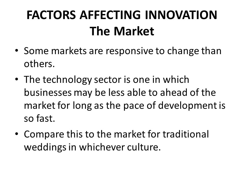 FACTORS AFFECTING INNOVATION The Market Some markets are responsive to change than others. The technology sector is one in which businesses may be les