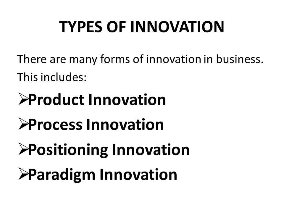 TYPES OF INNOVATION There are many forms of innovation in business. This includes:  Product Innovation  Process Innovation  Positioning Innovation