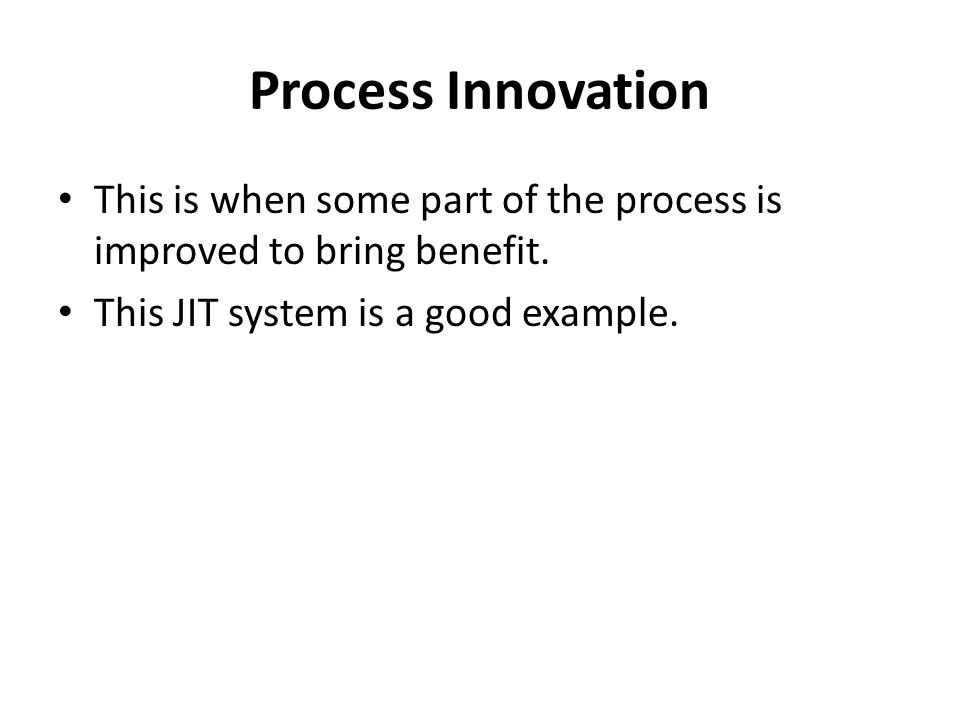 Process Innovation This is when some part of the process is improved to bring benefit. This JIT system is a good example.