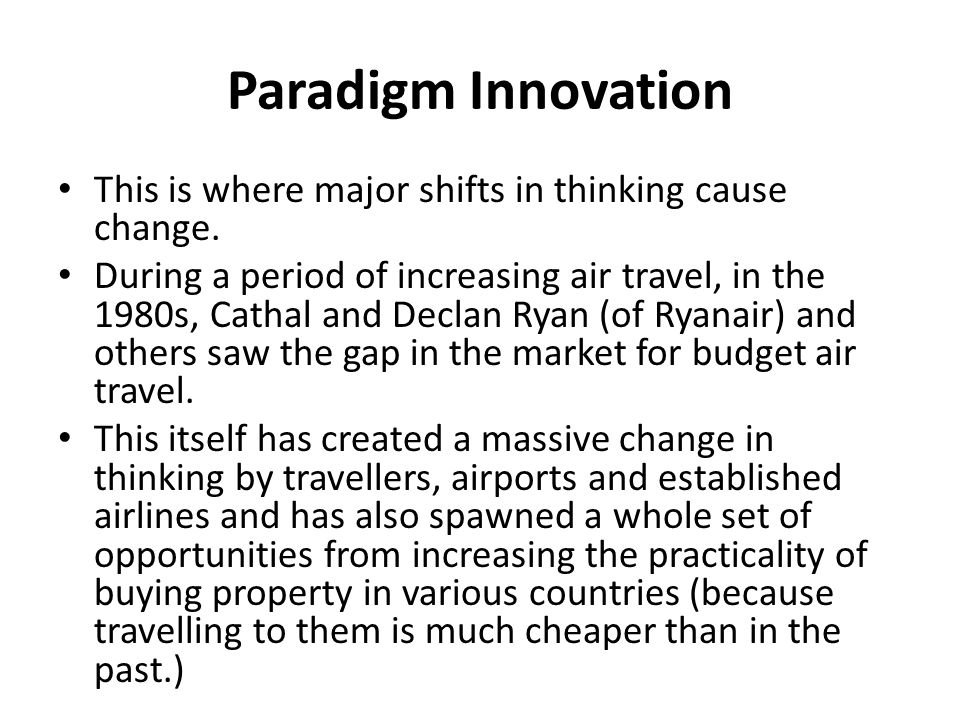 Paradigm Innovation This is where major shifts in thinking cause change. During a period of increasing air travel, in the 1980s, Cathal and Declan Rya