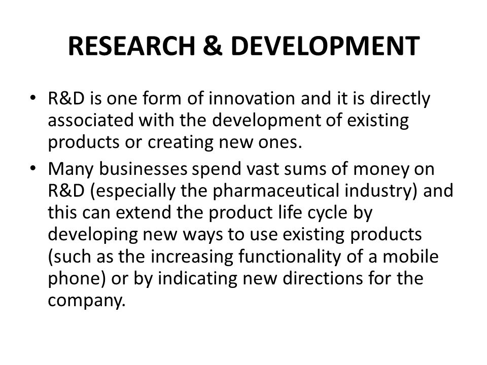 RESEARCH & DEVELOPMENT R&D is one form of innovation and it is directly associated with the development of existing products or creating new ones. Man