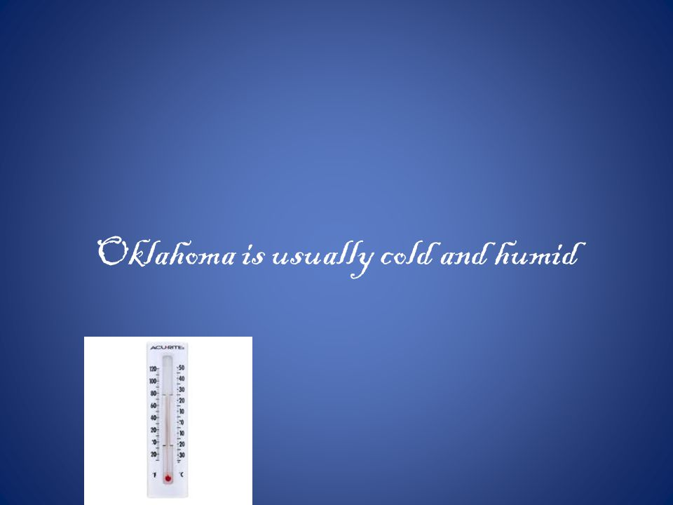 Oklahoma is usually cold and humid