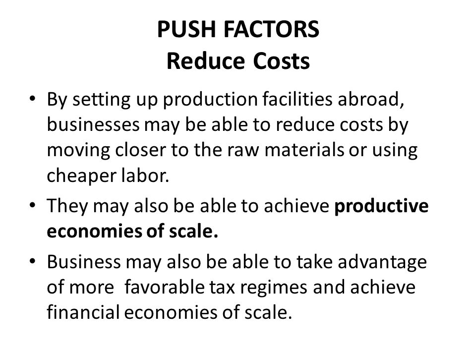 PUSH FACTORS Reduce Costs By setting up production facilities abroad, businesses may be able to reduce costs by moving closer to the raw materials or