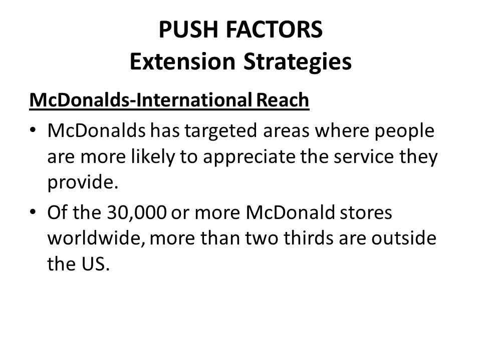 PUSH FACTORS Extension Strategies McDonalds-International Reach McDonalds has targeted areas where people are more likely to appreciate the service th