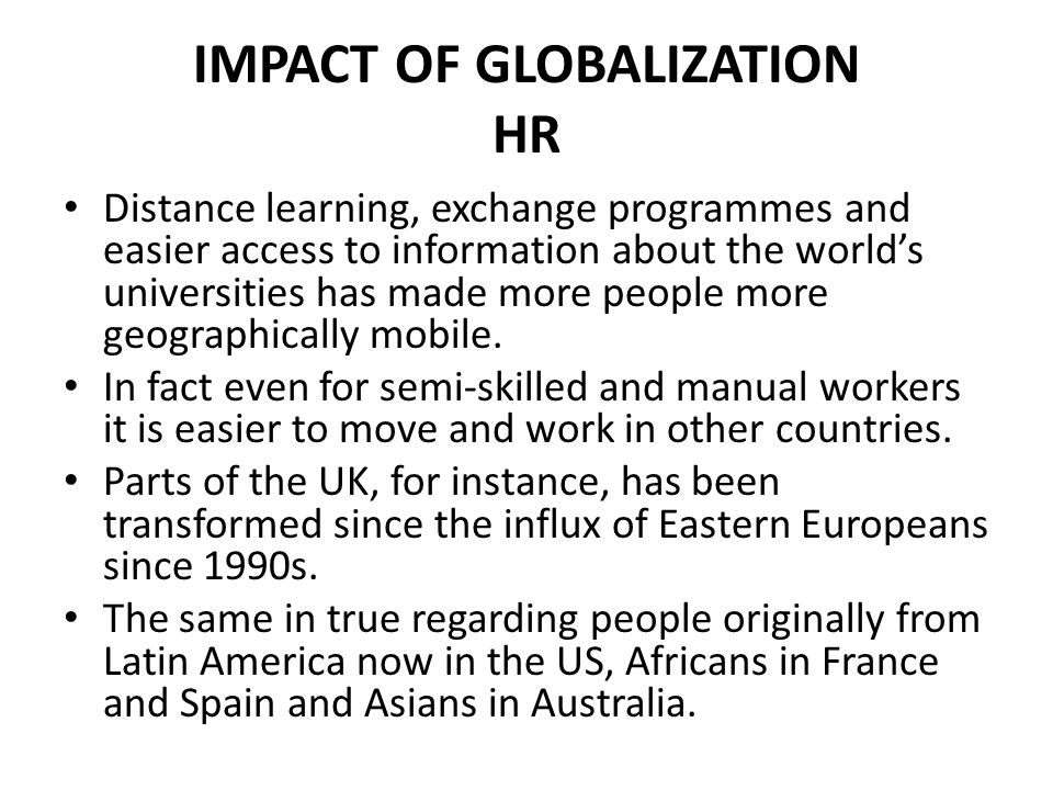 IMPACT OF GLOBALIZATION HR Distance learning, exchange programmes and easier access to information about the world's universities has made more people