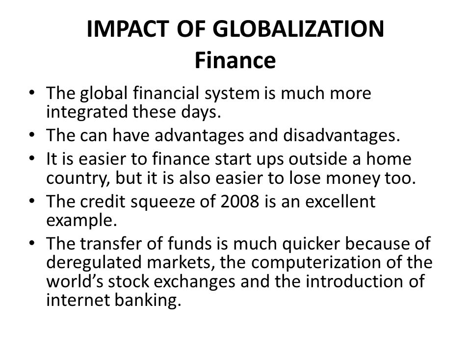 IMPACT OF GLOBALIZATION Finance The global financial system is much more integrated these days. The can have advantages and disadvantages. It is easie