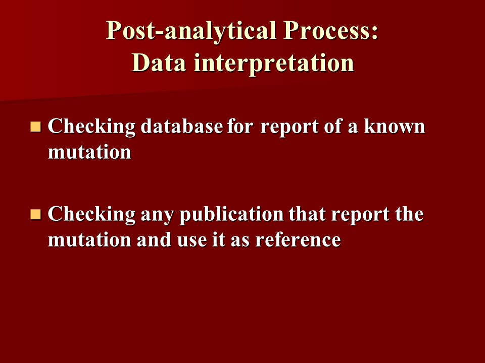 Post-analytical Process: Data interpretation Checking database for report of a known mutation Checking database for report of a known mutation Checking any publication that report the mutation and use it as reference Checking any publication that report the mutation and use it as reference