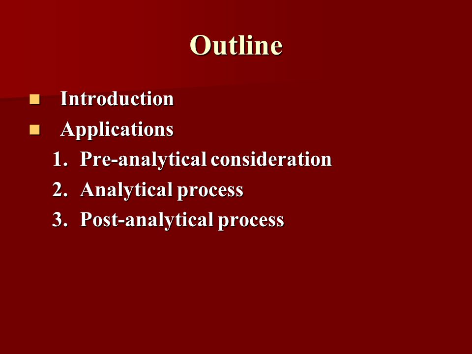 Outline Introduction Introduction Applications Applications 1.Pre-analytical consideration 2.Analytical process 3.Post-analytical process