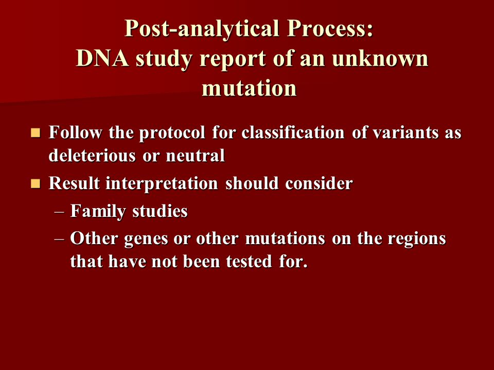 Follow the protocol for classification of variants as deleterious or neutral Follow the protocol for classification of variants as deleterious or neutral Result interpretation should consider Result interpretation should consider –Family studies –Other genes or other mutations on the regions that have not been tested for.