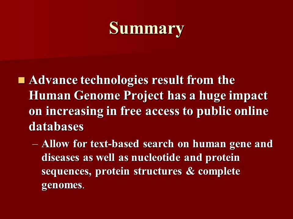 Summary Advance technologies result from the Human Genome Project has a huge impact on increasing in free access to public online databases Advance technologies result from the Human Genome Project has a huge impact on increasing in free access to public online databases –Allow for text-based search on human gene and diseases as well as nucleotide and protein sequences, protein structures & complete genomes.