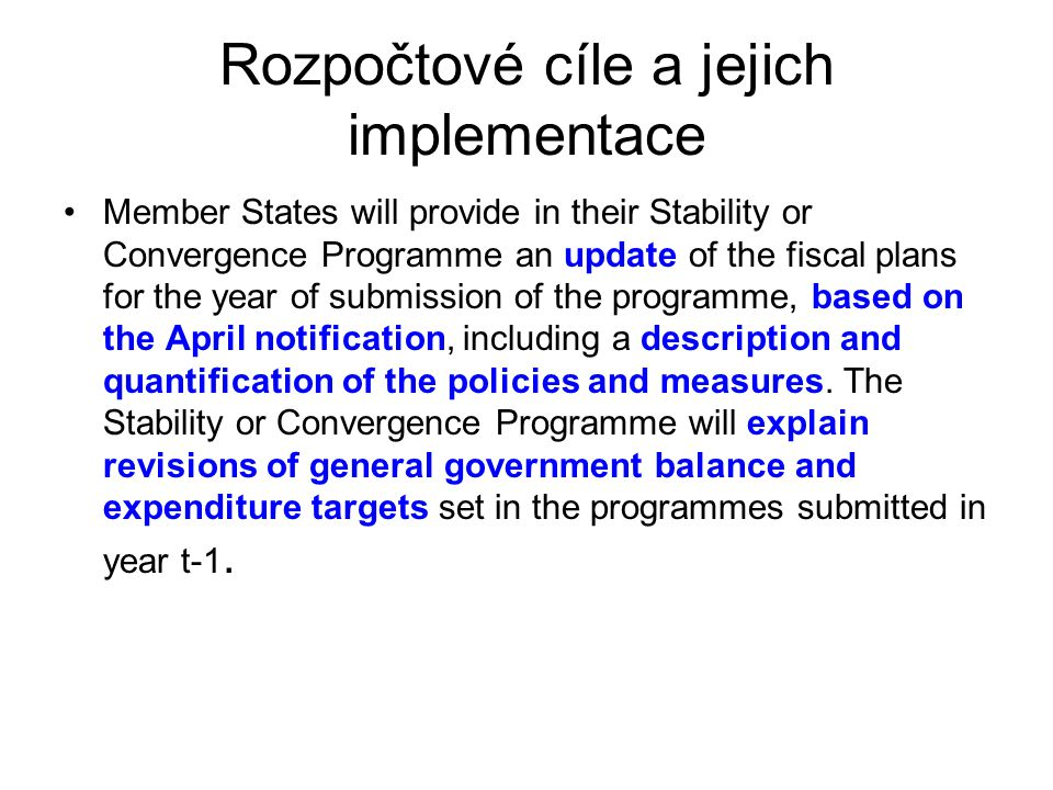 Rozpočtové cíle a jejich implementace Member States will provide in their Stability or Convergence Programme an update of the fiscal plans for the year of submission of the programme, based on the April notification, including a description and quantification of the policies and measures.