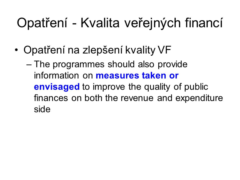 Opatření - Kvalita veřejných financí Opatření na zlepšení kvality VF –The programmes should also provide information on measures taken or envisaged to improve the quality of public finances on both the revenue and expenditure side