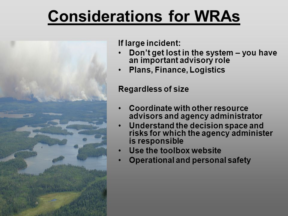 Considerations for WRAs If large incident: Don't get lost in the system – you have an important advisory role Plans, Finance, Logistics Regardless of size Coordinate with other resource advisors and agency administrator Understand the decision space and risks for which the agency administer is responsible Use the toolbox website Operational and personal safety
