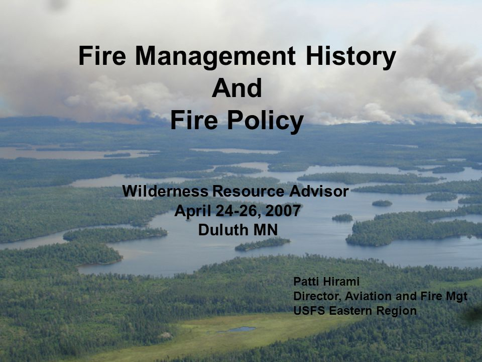 Fire Management History And Fire Policy Patti Hirami Director, Aviation and Fire Mgt USFS Eastern Region Wilderness Resource Advisor April 24-26, 2007 Duluth MN