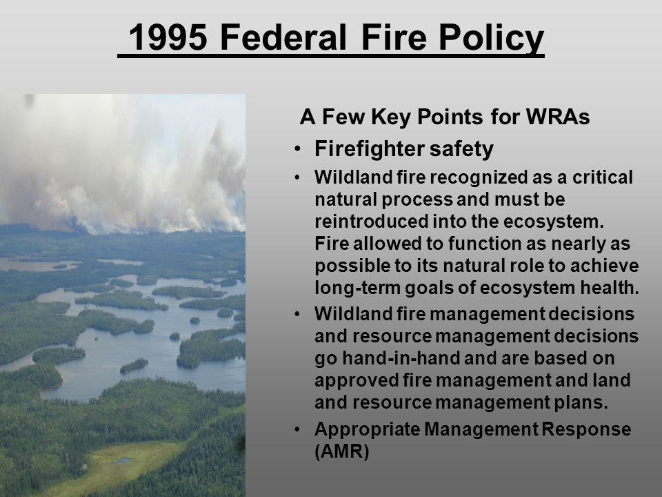 1995 Federal Fire Policy A Few Key Points for WRAs Firefighter safety Wildland fire recognized as a critical natural process and must be reintroduced into the ecosystem.