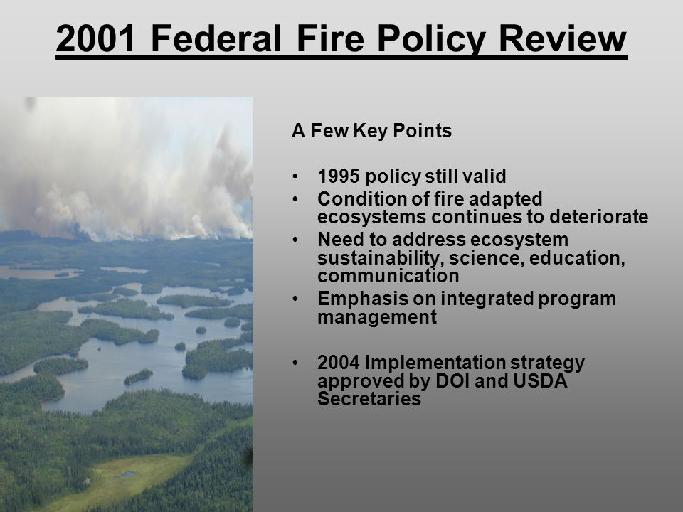 2001 Federal Fire Policy Review A Few Key Points 1995 policy still valid Condition of fire adapted ecosystems continues to deteriorate Need to address ecosystem sustainability, science, education, communication Emphasis on integrated program management 2004 Implementation strategy approved by DOI and USDA Secretaries