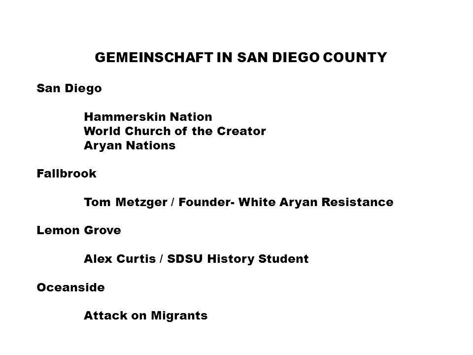 GEMEINSCHAFT IN SAN DIEGO COUNTY San Diego Hammerskin Nation World Church of the Creator Aryan Nations Fallbrook Tom Metzger / Founder- White Aryan Resistance Lemon Grove Alex Curtis / SDSU History Student Oceanside Attack on Migrants