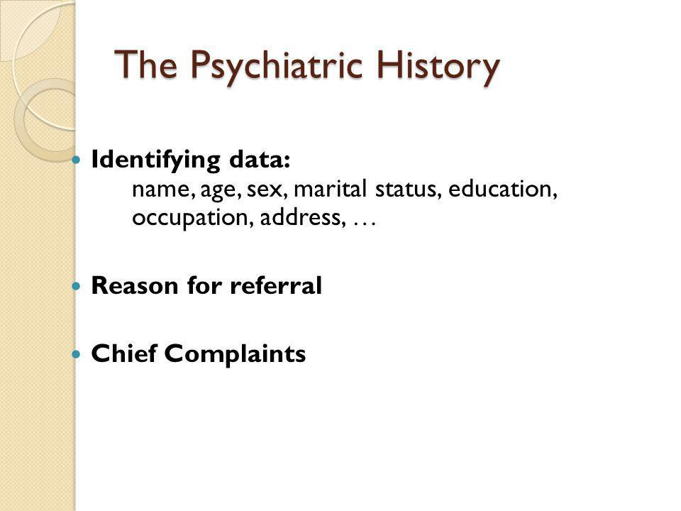 The Psychiatric History Identifying data: name, age, sex, marital status, education, occupation, address, … Reason for referral Chief Complaints