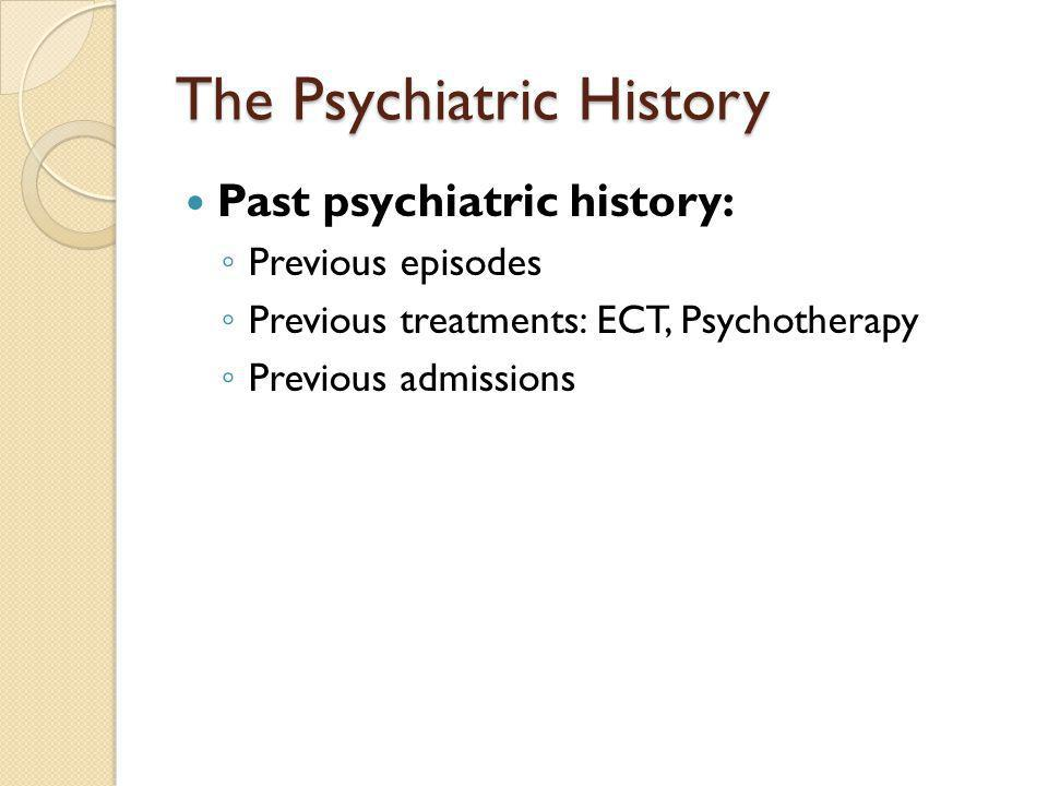 The Psychiatric History Past psychiatric history: ◦ Previous episodes ◦ Previous treatments: ECT, Psychotherapy ◦ Previous admissions