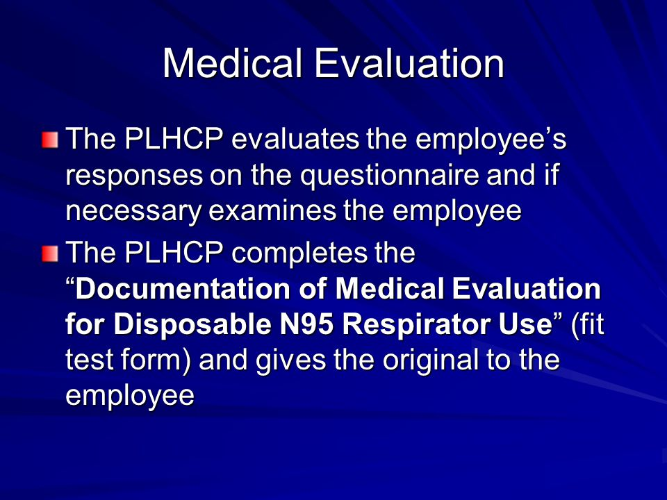 Medical Evaluation The PLHCP evaluates the employee's responses on the questionnaire and if necessary examines the employee The PLHCP completes the Documentation of Medical Evaluation for Disposable N95 Respirator Use (fit test form) and gives the original to the employee